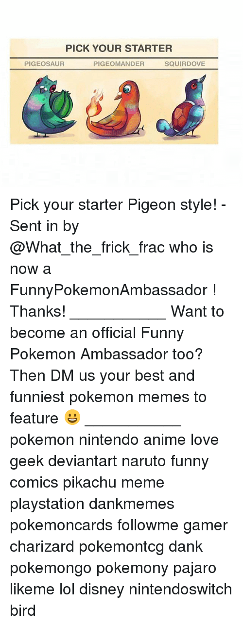 funny comics: PICK YOUR STARTER  PIGEOSAUR  PIGEOMANDER  SQUIRDOVE Pick your starter Pigeon style! - Sent in by @What_the_frick_frac who is now a FunnyPokemonAmbassador ! Thanks! ___________ Want to become an official Funny Pokemon Ambassador too? Then DM us your best and funniest pokemon memes to feature 😀 ___________ pokemon nintendo anime love geek deviantart naruto funny comics pikachu meme playstation dankmemes pokemoncards followme gamer charizard pokemontcg dank pokemongo pokemony pajaro likeme lol disney nintendoswitch bird