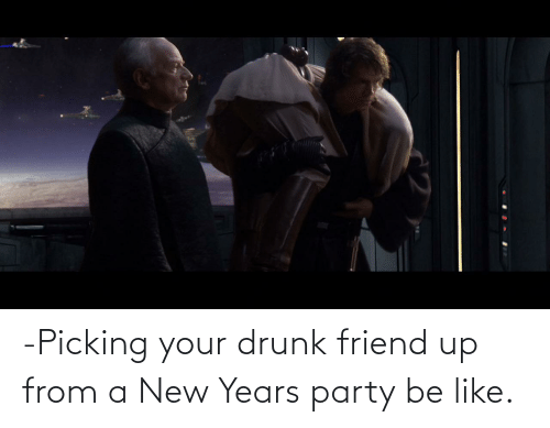 Your Drunk: -Picking your drunk friend up from a New Years party be like.