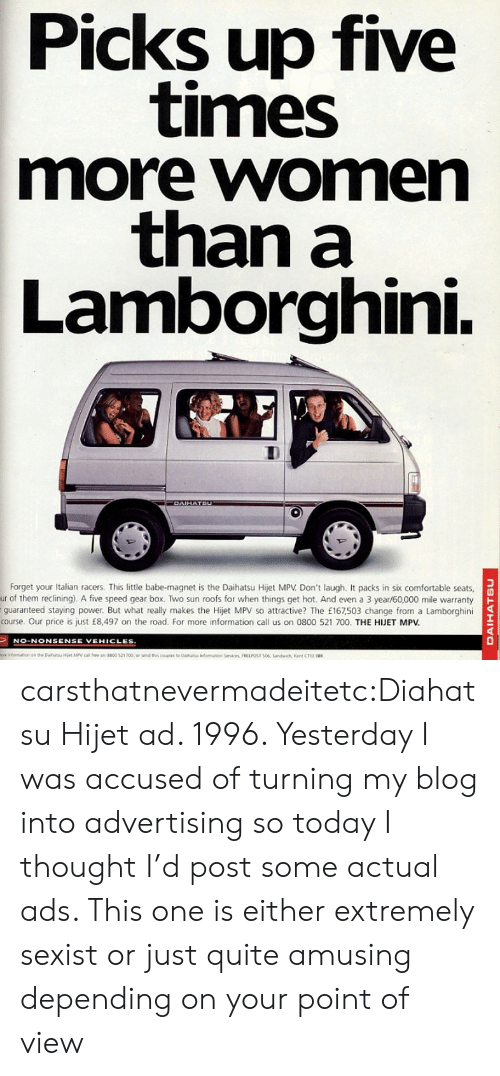 daihatsu: Picks up five  times  more women  than a  Lamborghini.  DAIHATSU  Forget your Italian racers. This little babe-magnet is the Daihatsu Hijet MPV Don't laugh. It packs in six comfortable seats  ur of them reclining). A five speed gear box. Two sun roofs for when things get hot. And even a 3 year/60,000 mile warranty  guaranteed staying power. But what really makes the Hijet MPV so attractive? The £167,503 change from a Lamborghini  course. Our price is just £8,497 on the road. For more information call us on 0800 521 700. THE HJET MPV.  NO-NONSENSE VEHICLES  ore infomation an the Dahatu Hiet MPV call fee on 0800 521 700, or send ths coupon to Daiha  fomaton Services, FREEPOST 506, Sandwich, Kent CT13 u  DAIHATSU carsthatnevermadeitetc:Diahatsu Hijet ad. 1996. Yesterday I was accused of turning my blog into advertising so today I thought I'd post some actual ads. This one is either extremely sexist or just quite amusing depending on your point of view