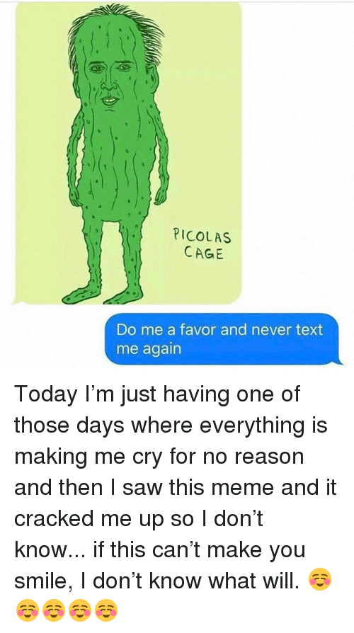 Meme, Saw, and Cracked: PICOLAS  CAGE  Do me a favor and never text  me again Today I'm just having one of those days where everything is making me cry for no reason and then I saw this meme and it cracked me up so I don't know... if this can't make you smile, I don't know what will. ☺️☺️☺️☺️☺️