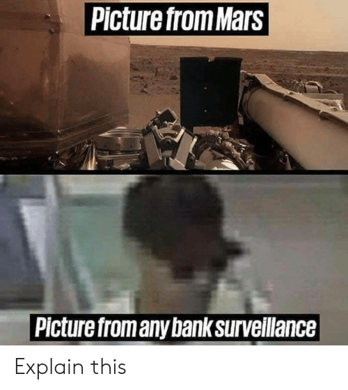 Memes, Bank, and Mars: Picture from Mars  Picture fromany bank surveillance Explain this
