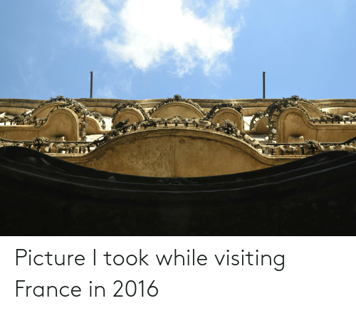 In 2016: Picture I took while visiting France in 2016