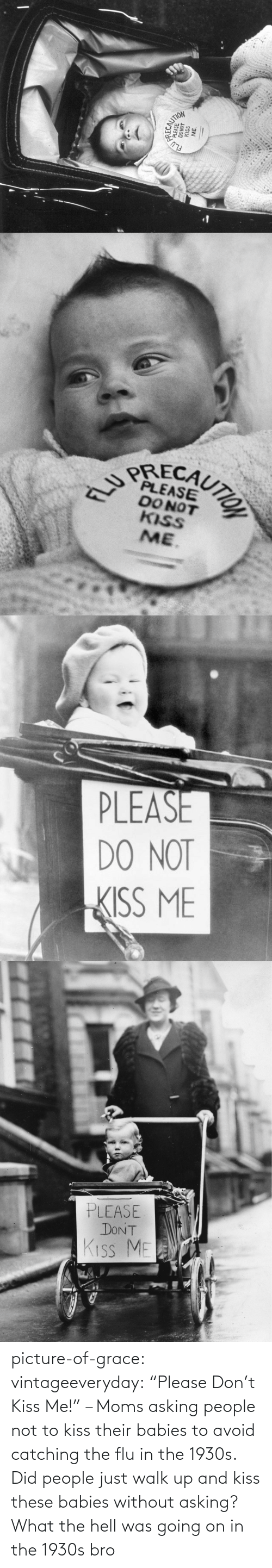 "walk: picture-of-grace:  vintageeveryday: ""Please Don't Kiss Me!"" – Moms asking people not to kiss their babies to avoid catching the flu in the 1930s.   Did people just walk up and kiss these babies without asking? What the hell was going on in the 1930s bro"