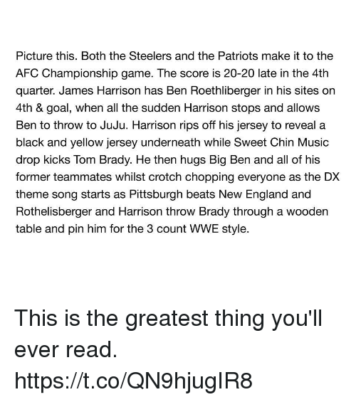 Black and Yellow: Picture this. Both the Steelers and the Patriots make it to the  AFC Championship game. The score is 20-20 late in the 4th  quarter. James Harrison has Ben Roethl on  4th & goal, when all the sudden Harrison stops and allows  Ben to throw to JuJu. Harrison rips off his jersey to reveal a  black and yellow jersey underneath while Sweet Chin Music  drop kicks Tom Brady. He then hugs Big Ben and all of his  former teammates whilst crotch chopping everyone as the DX  theme song starts as Pittsburgh beats New England and  Rothelisberger and Harrison throw Brady through a wooden  table and pin him for the 3 count WWE style.  berger in his sites This is the greatest thing you'll ever read. https://t.co/QN9hjugIR8