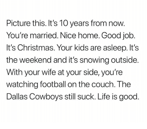its the weekend: Picture this. It's 10 years from now.  You're married. Nice home. Good job  It's Christmas. Your kids are asleep. It's  the weekend and it's snowing outside  With your wife at your side, you're  watching football on the couch. The  Dallas Cowboys still suck. Life is good