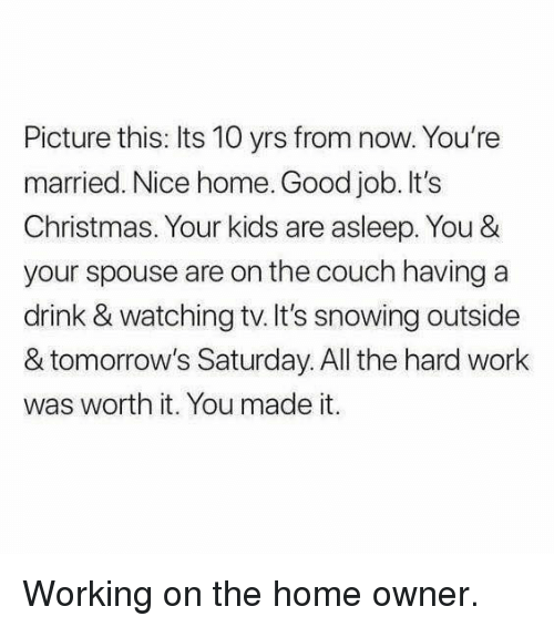 Christmas, Work, and Couch: Picture this: Its 10 yrs from now. You're  married. Nice home. Good job. It's  Christmas. Your kids are asleep. You &  your spouse are on the couch having a  drink & watching tv.It's snowing outside  & tomorrow's Saturday. All the hard work  was worth it. You made it. <p>Working on the home owner.</p>