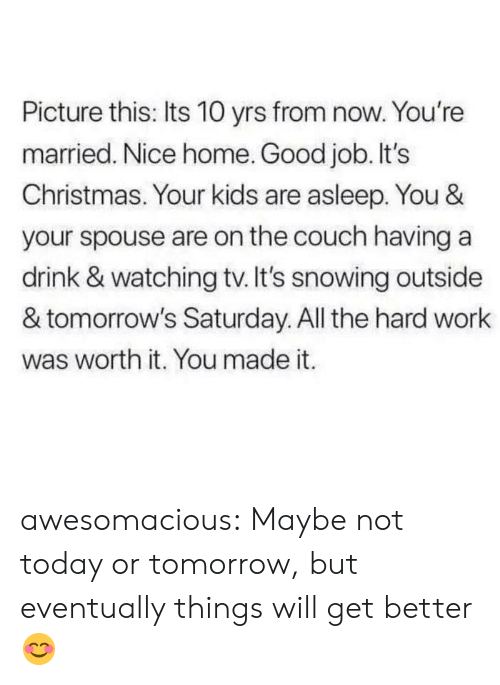 watching tv: Picture this: Its 10 yrs from now. You're  married. Nice home. Good job. It's  Christmas. Your kids are asleep. You &  your spouse are on the couch having a  drink & watching tv. It's snowing outside  & tomorrow's Saturday. All the hard work  was worth it. You made it. awesomacious:  Maybe not today or tomorrow, but eventually things will get better😊
