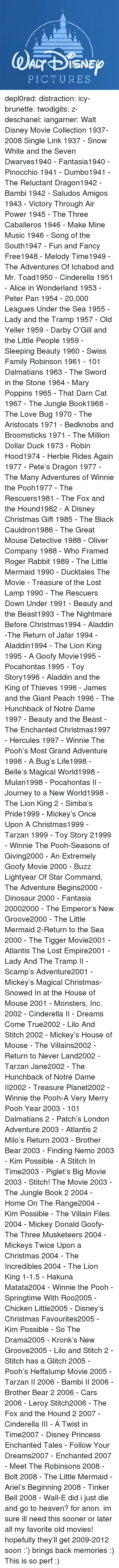 hunchback: PICTURES depl0red:  distraction:   icy-brunette:   twodigits:   z-deschanel:   iangarner:   Walt Disney Movie Collection 1937-2008 Single Link      1937 - Snow White and the Seven Dwarves1940 - Fantasia1940 - Pinocchio 1941 - Dumbo1941 - The Reluctant Dragon1942 - Bambi 1942 - Saludos Amigos 1943 - Victory Through Air Power 1945 - The Three Caballeros 1946 - Make Mine Music 1946 - Song of the South1947 - Fun and Fancy Free1948 - Melody Time1949 - The Adventures Of Ichabod and Mr. Toad1950 - Cinderella 1951 - Alice in Wonderland 1953 - Peter Pan 1954 - 20,000 Leagues Under the Sea 1955 - Lady and the Tramp 1957 - Old Yeller 1959 - Darby O'Gill and the Little People 1959 - Sleeping Beauty 1960 - Swiss Family Robinson 1961 - 101 Dalmatians 1963 - The Sword in the Stone 1964 - Mary Poppins 1965 - That Darn Cat 1967 - The Jungle Book1968 - The Love Bug 1970 - The Aristocats 1971 - Bedknobs and Broomsticks 1971 - The Million Dollar Duck 1973 - Robin Hood1974 - Herbie Rides Again 1977 - Pete's Dragon 1977 - The Many Adventures of Winnie the Pooh1977 - The Rescuers1981 - The Fox and the Hound1982 - A Disney Christmas Gift 1985 - The Black Cauldron1986 - The Great Mouse Detective 1988 - Oliver  Company 1988 - Who Framed Roger Rabbit 1989 - The Little Mermaid 1990 - Ducktales The Movie - Treasure of the Lost Lamp 1990 - The Rescuers Down Under 1991 - Beauty and the Beast1993 - The Nightmare Before Christmas1994 - Aladdin -The Return of Jafar 1994 - Aladdin1994 - The Lion King 1995 - A Goofy Movie1995 - Pocahontas 1995 - Toy Story1996 - Aladdin and the King of Thieves 1996 - James and the Giant Peach 1996 - The Hunchback of Notre Dame 1997 - Beauty and the Beast - The Enchanted Christmas1997 - Hercules 1997 - Winnie The Pooh's Most Grand Adventure 1998 - A Bug's Life1998 - Belle's Magical World1998 - Mulan1998 - Pocahontas II - Journey to a New World1998 - The Lion King 2 - Simba's Pride1999 - Mickey's Once Upon A Christmas1999 - Tarzan 1999 - Toy Story 21999 - Winn