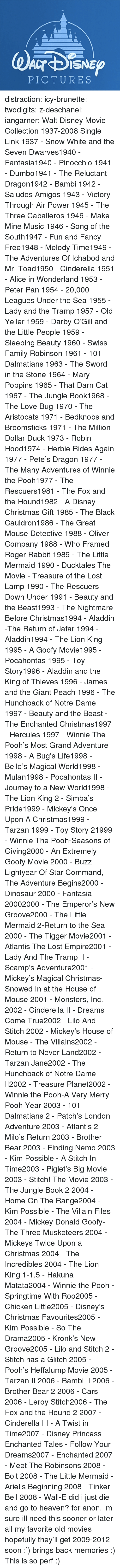 hunchback: PICTURES distraction:   icy-brunette:   twodigits:   z-deschanel:   iangarner:   Walt Disney Movie Collection 1937-2008 Single Link      1937 - Snow White and the Seven Dwarves1940 - Fantasia1940 - Pinocchio 1941 - Dumbo1941 - The Reluctant Dragon1942 - Bambi 1942 - Saludos Amigos 1943 - Victory Through Air Power 1945 - The Three Caballeros 1946 - Make Mine Music 1946 - Song of the South1947 - Fun and Fancy Free1948 - Melody Time1949 - The Adventures Of Ichabod and Mr. Toad1950 - Cinderella 1951 - Alice in Wonderland 1953 - Peter Pan 1954 - 20,000 Leagues Under the Sea 1955 - Lady and the Tramp 1957 - Old Yeller 1959 - Darby O'Gill and the Little People 1959 - Sleeping Beauty 1960 - Swiss Family Robinson 1961 - 101 Dalmatians 1963 - The Sword in the Stone 1964 - Mary Poppins 1965 - That Darn Cat 1967 - The Jungle Book1968 - The Love Bug 1970 - The Aristocats 1971 - Bedknobs and Broomsticks 1971 - The Million Dollar Duck 1973 - Robin Hood1974 - Herbie Rides Again 1977 - Pete's Dragon 1977 - The Many Adventures of Winnie the Pooh1977 - The Rescuers1981 - The Fox and the Hound1982 - A Disney Christmas Gift 1985 - The Black Cauldron1986 - The Great Mouse Detective 1988 - Oliver  Company 1988 - Who Framed Roger Rabbit 1989 - The Little Mermaid 1990 - Ducktales The Movie - Treasure of the Lost Lamp 1990 - The Rescuers Down Under 1991 - Beauty and the Beast1993 - The Nightmare Before Christmas1994 - Aladdin -The Return of Jafar 1994 - Aladdin1994 - The Lion King 1995 - A Goofy Movie1995 - Pocahontas 1995 - Toy Story1996 - Aladdin and the King of Thieves 1996 - James and the Giant Peach 1996 - The Hunchback of Notre Dame 1997 - Beauty and the Beast - The Enchanted Christmas1997 - Hercules 1997 - Winnie The Pooh's Most Grand Adventure 1998 - A Bug's Life1998 - Belle's Magical World1998 - Mulan1998 - Pocahontas II - Journey to a New World1998 - The Lion King 2 - Simba's Pride1999 - Mickey's Once Upon A Christmas1999 - Tarzan 1999 - Toy Story 21999 - Winnie The Pooh