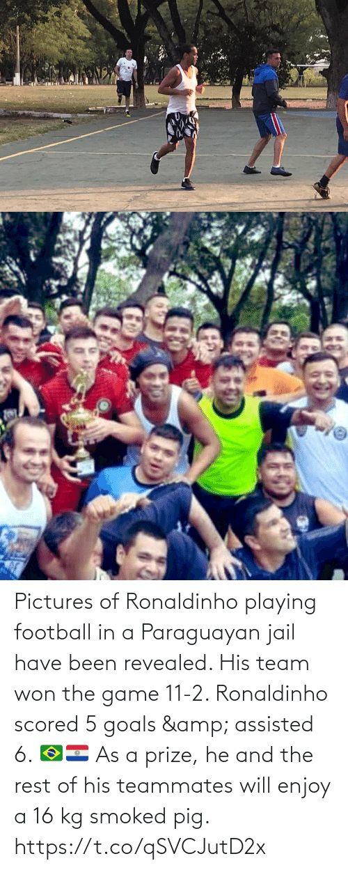 goals: Pictures of Ronaldinho playing football in a Paraguayan jail have been revealed. His team won the game 11-2. Ronaldinho scored 5 goals & assisted 6. 🇧🇷🇵🇾   As a prize, he and the rest of his teammates will enjoy a 16 kg smoked pig. https://t.co/qSVCJutD2x