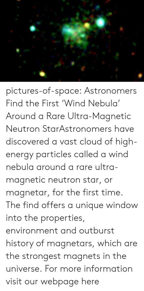 High Energy: pictures-of-space:    Astronomers Find the First 'Wind Nebula' Around a Rare Ultra-Magnetic Neutron StarAstronomers have discovered a vast cloud of high-energy particles called a wind nebula around a rare ultra-magnetic neutron star, or magnetar, for the first time. The find offers a unique window into the properties, environment and outburst history of magnetars, which are the strongest magnets in the universe.  For more information visit our webpage here