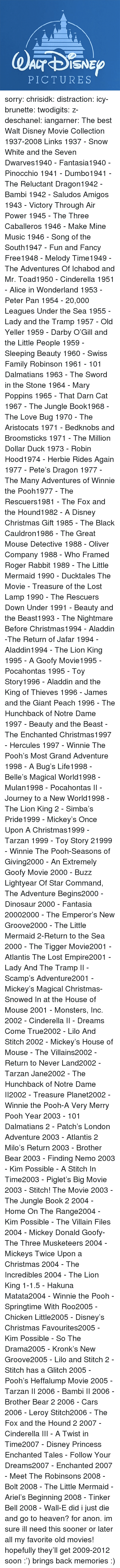 hunchback: PICTURES sorry:  chrisidk:  distraction:   icy-brunette:   twodigits:   z-deschanel:   iangarner:   The best Walt Disney Movie Collection 1937-2008 Links     1937 - Snow White and the Seven Dwarves1940 - Fantasia1940 - Pinocchio 1941 - Dumbo1941 - The Reluctant Dragon1942 - Bambi 1942 - Saludos Amigos 1943 - Victory Through Air Power 1945 - The Three Caballeros 1946 - Make Mine Music 1946 - Song of the South1947 - Fun and Fancy Free1948 - Melody Time1949 - The Adventures Of Ichabod and Mr. Toad1950 - Cinderella 1951 - Alice in Wonderland 1953 - Peter Pan 1954 - 20,000 Leagues Under the Sea 1955 - Lady and the Tramp 1957 - Old Yeller 1959 - Darby O'Gill and the Little People 1959 - Sleeping Beauty 1960 - Swiss Family Robinson 1961 - 101 Dalmatians 1963 - The Sword in the Stone 1964 - Mary Poppins 1965 - That Darn Cat 1967 - The Jungle Book1968 - The Love Bug 1970 - The Aristocats 1971 - Bedknobs and Broomsticks 1971 - The Million Dollar Duck 1973 - Robin Hood1974 - Herbie Rides Again 1977 - Pete's Dragon 1977 - The Many Adventures of Winnie the Pooh1977 - The Rescuers1981 - The Fox and the Hound1982 - A Disney Christmas Gift 1985 - The Black Cauldron1986 - The Great Mouse Detective 1988 - Oliver  Company 1988 - Who Framed Roger Rabbit 1989 - The Little Mermaid 1990 - Ducktales The Movie - Treasure of the Lost Lamp 1990 - The Rescuers Down Under 1991 - Beauty and the Beast1993 - The Nightmare Before Christmas1994 - Aladdin -The Return of Jafar 1994 - Aladdin1994 - The Lion King 1995 - A Goofy Movie1995 - Pocahontas 1995 - Toy Story1996 - Aladdin and the King of Thieves 1996 - James and the Giant Peach 1996 - The Hunchback of Notre Dame 1997 - Beauty and the Beast - The Enchanted Christmas1997 - Hercules 1997 - Winnie The Pooh's Most Grand Adventure 1998 - A Bug's Life1998 - Belle's Magical World1998 - Mulan1998 - Pocahontas II - Journey to a New World1998 - The Lion King 2 - Simba's Pride1999 - Mickey's Once Upon A Christmas1999 - Tarzan 1999 - Toy Story 21