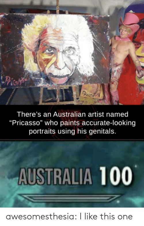 """pie: Pie  Priess  There's an Australian artist named  """"Pricasso"""" who paints accurate-looking  portraits using his genitals.  AUSTRALIA 100 awesomesthesia:  I like this one"""