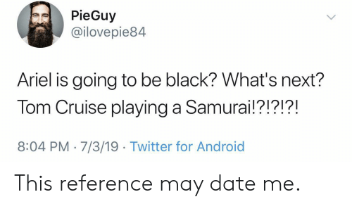 Cruise: PieGuy  @ilovepie84  Ariel is going to be black? What's next?  Tom Cruise playing a Samurai!?!?!?!  8:04 PM 7/3/19 Twitter for Android This reference may date me.