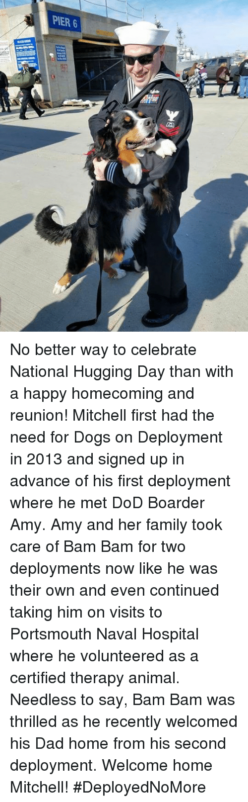 boarders: PIER 6 No better way to celebrate National Hugging Day than with a happy homecoming and reunion!  Mitchell first had the need for Dogs on Deployment in 2013 and signed up in advance of his first deployment where he met DoD Boarder Amy. Amy and her family took care of Bam Bam for two deployments now like he was their own and even continued taking him on visits to Portsmouth Naval Hospital where he volunteered as a certified therapy animal.   Needless to say, Bam Bam was thrilled as he recently welcomed his Dad home from his second deployment. Welcome home Mitchell! #DeployedNoMore