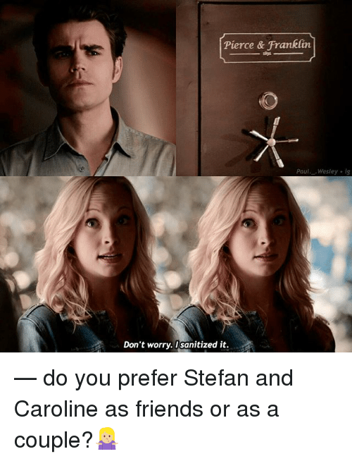 Franklinator: Pierce & Franklin  aul. Wesley i  Don't worry. I sanitized it. — do you prefer Stefan and Caroline as friends or as a couple?🤷🏼♀️