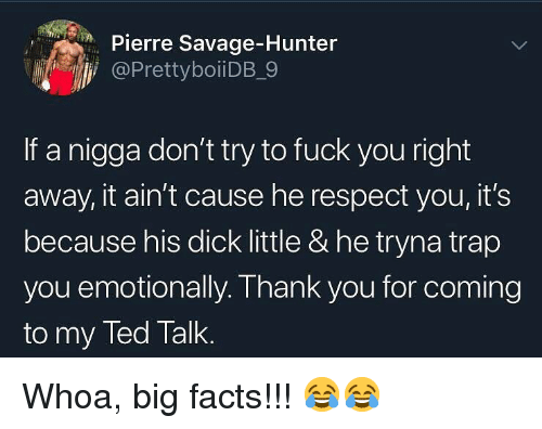 Facts, Fuck You, and Memes: Pierre Savage-Hunter  @PrettyboiiDB_9  If a nigga don't try to fuck you right  away, it ain't cause he respect you, it's  because his dick little & he tryna trap  yo  u emotionally. Thank you for coming  to my Ted Talk. Whoa, big facts!!! 😂😂