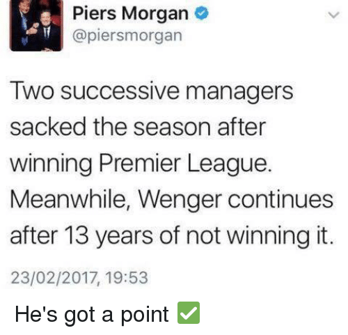 Memes, Premier League, and Success: Piers Morgan  (apiersmorgan  Two successive managers  sacked the season after  winning Premier League.  Meanwhile, Wenger continues  after 13 years of not winning it.  23/02/2017, 19:53 He's got a point ✅