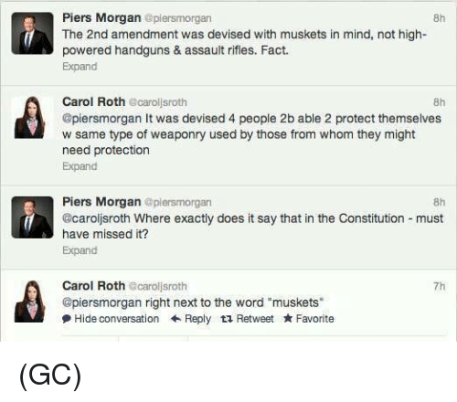 "roth: Piers Morgan epiersmorgan  8h  The 2nd amendment was devised with muskets in mind, not high-  powered handguns & assault rifles. Fact.  Expand  Carol Roth caroljsroth  @piersmorgan It was devised 4 people 2b able 2 protect themselves  w same type of weaponry used by those from whom they might  need protection  Expand  8h  Piers Morgan @plersmorgan  @caroljsroth Where exactly does it say that in the Constitution must  have missed it?  Expand  8h  Carol Roth @caroljsroth  @piersmorgan right next to the word ""muskets""  尹Hide conversation ← Reply Retweet ★ Favorite  7h (GC)"