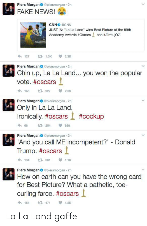 """Academy Awards: Piers Morgan@piersmorgan 2h  FAKE NEWS!  CNN CNN  JUST IN: """"La La Land"""" wins Best Picture at the 89th  Academy Awards #Oscars ! cnn.it/2mtJj07  わ127 t 1.3K 2.3K  Piers Morganpiersmorgan 2h  Chin up, La La Land... you won the popular  vote. #oscars  1489272.5K  Piers Morgan piersmorgan 2h  Only in La La Land.  Ironically, #oscars l #cockup  h 66  Piers Morgan@piersmorgan 2h  And you call ME incompetent?"""" Donald  t3 254  880  Trump. #oscars і  1343811.1  Piers Morgan@piersmorgan 2h  How on earth can you have the wrong card  for Best Picture? What a pathetic, toe-  curling farce. #oscars l  154471  1.2K La La Land gaffe"""