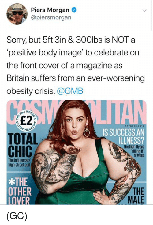 Killing It: Piers Morgan  @piersmorgan  Sorry, but 5ft 3in & 300lbs is NOT a  'positive body image' to celebrate on  the front cover of a magazine as  Britain suffers from an ever-worsening  obesity crisis. @GMB  £2  OCTOBER 2010  IS SUCCESS AN  ILLNESS?  TOTAL  CHIC  he high-tlyers  killing it  at work  The influencers  high-street edit  THE  OTMER  LOVER  THE  MALE (GC)