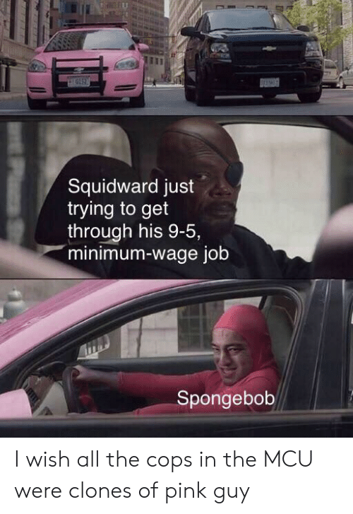 SpongeBob, Squidward, and Minimum Wage: pIGI2  Squidward just  trying to get  through his 9-5,  minimum-wage job  Spongebob I wish all the cops in the MCU were clones of pink guy