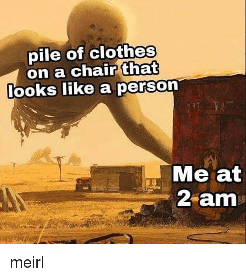 Clothes, Chair, and MeIRL: pile of clothes  on a chair that  ooks ike a perso  Me at  2 am meirl