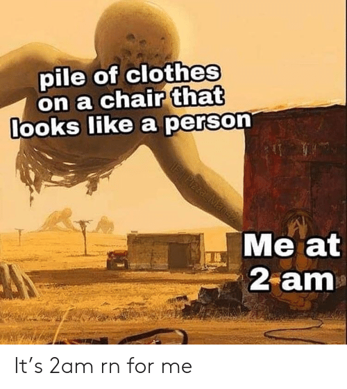 Clothes, Chair, and 2am: pile of clothes  on a chair that  ooks like a person  Me at  2 am It's 2am rn for me