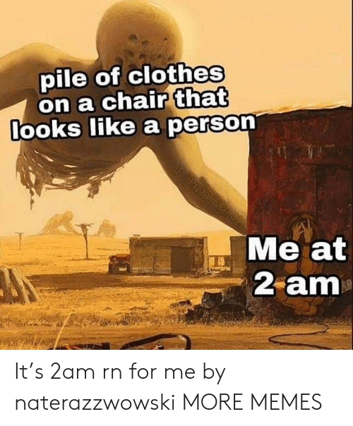Clothes, Dank, and Memes: pile of clothes  on a chair that  ooks like a person  Me at  2 am It's 2am rn for me by naterazzwowski MORE MEMES