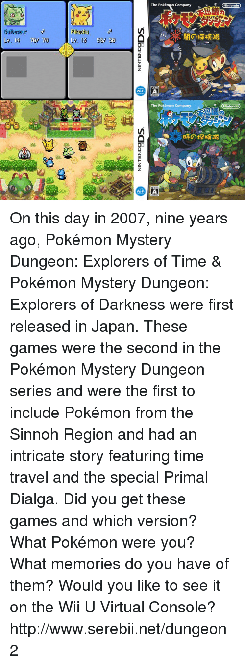 pokemon mystery dungeon: Pilkarnu  Ly, 14 78 Ly, 13 53/ 53  Wi-Fi  The Poké  Company  CIROd  The Pokémon Company  er Nintendo  Nintendo On this day in 2007, nine years ago, Pokémon Mystery Dungeon: Explorers of Time & Pokémon Mystery Dungeon: Explorers of Darkness were first released in Japan. These games were the second in the Pokémon Mystery Dungeon series and were the first to include Pokémon from the Sinnoh Region and had an intricate story featuring time travel and the special Primal Dialga. Did you get these games and which version? What Pokémon were you? What memories do you have of them? Would you like to see it on the Wii U Virtual Console? http://www.serebii.net/dungeon2