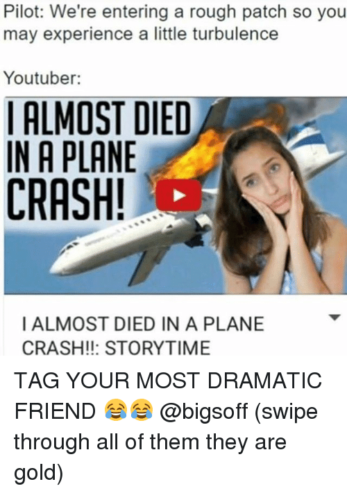 Plane Crash: Pilot: We're entering a rough patch so you  may experience a little turbulence  Youtuber:  ALMOST DIED  IN A PLANE  CRASH!  I ALMOST DIED IN A PLANE  CRASH!!: STORYTIME TAG YOUR MOST DRAMATIC FRIEND 😂😂 @bigsoff (swipe through all of them they are gold)