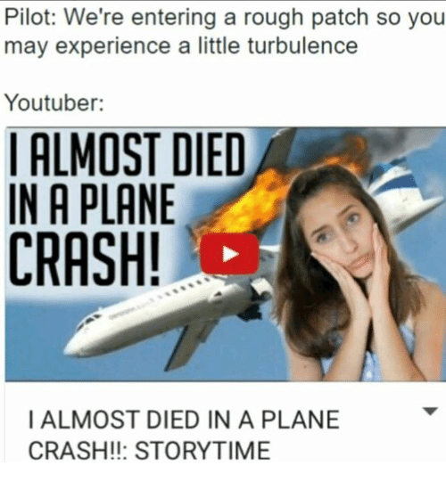 Turbulent: Pilot: We're entering a rough patch so you  may experience a little turbulence  Youtuber:  I ALMOST DIED  IN A PLANE  CRASH!  I ALMOST DIED IN A PLANE  CRASH STORYTIME