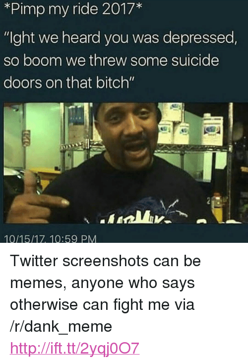 """We Heard You: *Pimp my ride 2017*  """"Ight we heard you was depressed  so boom we threw some suicide  doors on that bitch""""  10/15/17, 10:59 PM <p>Twitter screenshots can be memes, anyone who says otherwise can fight me via /r/dank_meme <a href=""""http://ift.tt/2yqj0O7"""">http://ift.tt/2yqj0O7</a></p>"""