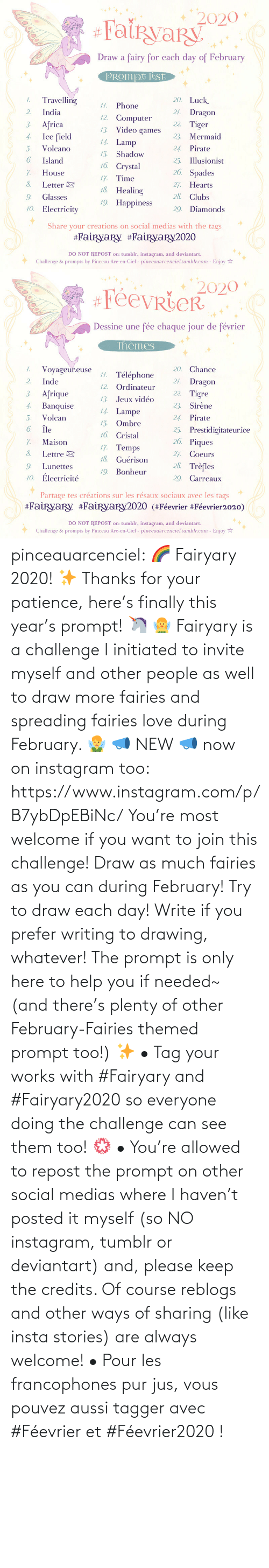 of course: pinceauarcenciel: 🌈 Fairyary 2020! ✨ Thanks for your patience, here's finally this year's prompt! 🦄 🧚‍♀️ Fairyary is a challenge I initiated to invite myself and other people as well to draw more fairies and spreading fairies love during February. 🧚‍♂️ 📣 NEW 📣 now on instagram too: https://www.instagram.com/p/B7ybDpEBiNc/ You're most welcome if you want to join this challenge! Draw as much fairies as you can during February! Try to draw each day! Write if you prefer writing to drawing, whatever! The prompt is only here to help you if needed~ (and there's plenty of other February-Fairies themed prompt too!) ✨ • Tag your works with #Fairyary and #Fairyary2020 so everyone doing the challenge can see them too! 💮 • You're allowed to repost the prompt on other social medias where I haven't posted it myself (so NO instagram, tumblr or deviantart) and, please keep the credits. Of course reblogs and other ways of sharing (like insta stories) are always welcome!