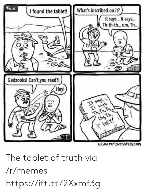 Loven: Pinit  I found the tablet! What's inscribed on it?  It says.. It says..  Th-th-th... um, Th...  Gadzooks! Can't you read?!  Hey!  It say  It ays  Th Th, h  X HE  www mr loven stein.com The tablet of truth via /r/memes https://ift.tt/2Xxmf3g