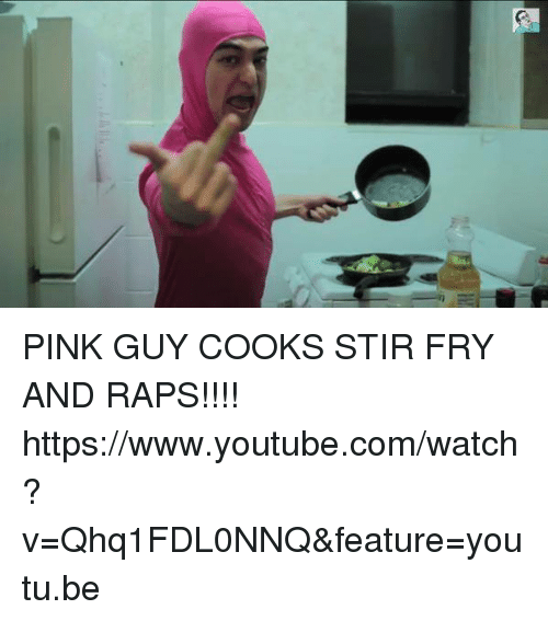 Pink Guy: PINK GUY COOKS STIR FRY AND RAPS!!!!  https://www.youtube.com/watch?v=Qhq1FDL0NNQ&feature=youtu.be