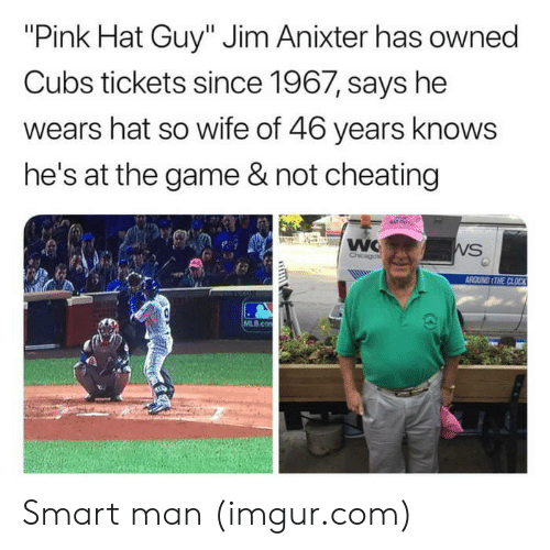 "Not Cheating: ""Pink Hat Guy"" Jim Anixter has owned  Cubs tickets since 1967, says he  wears hat so wife of 46 years knows  he's at the game & not cheating  ROUND ITHE CLOCK  MLB.co Smart man (imgur.com)"
