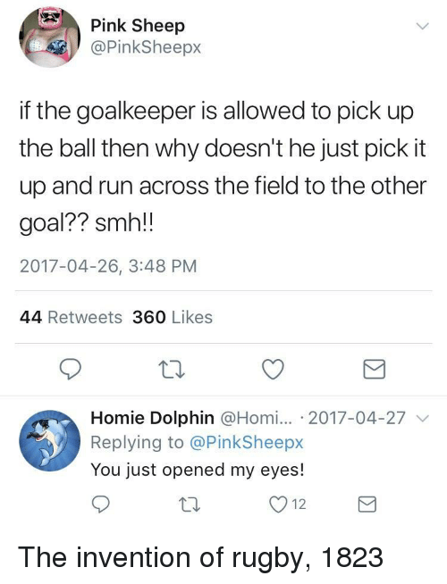 Homie, Run, and Smh: Pink Sheep  @PinkSheepx  if the goalkeeper is allowed to pick up  the ball then why doesn't he just pick it  up and run across the field to the otheir  goal?? smh!!  2017-04-26, 3:48 PM  44 Retweets 360 Likes  Homie Dolphin @Homi. 2017-04-27  Replying to @PinkSheepx  You just opened my eyes!  12 The invention of rugby, 1823