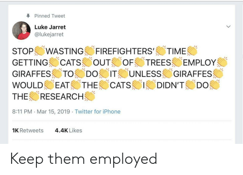 "Cats, Iphone, and Twitter: Pinned Tweet  Luke Jarret  @lukejarret  STOP!/WASTING-FIREFIGHTERS,/ TIME (  GETTING CATSOUT TREES EMPLOY  GIRAFFESメ.TO--. DO) ITE UNLESS GIRAFFES  WOULD EATS THE 'CATS 1/1DIDN'TS ""Do  THE RESEARCH  8:11 PM Mar 15, 2019 Twitter for iPhone  1K Retweets  4.4K Likes Keep them employed"