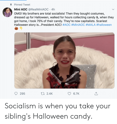 Candy, Halloween, and Omg: Pinned Tweet  Mini AOC @Real MiniAOC 4h  OMG! My brothers are total socialists! Then they bought costumes,  dressed up for Halloween, walked for hours collecting candy &, when they  got home, I took 75% of their candy. They're now capitalists. Scariest  Halloween story is...President AOC! #AOC #MiniAOC #MALA #halloween  t 2.4K  295  6.7K Socialism is when you take your sibling's Halloween candy.
