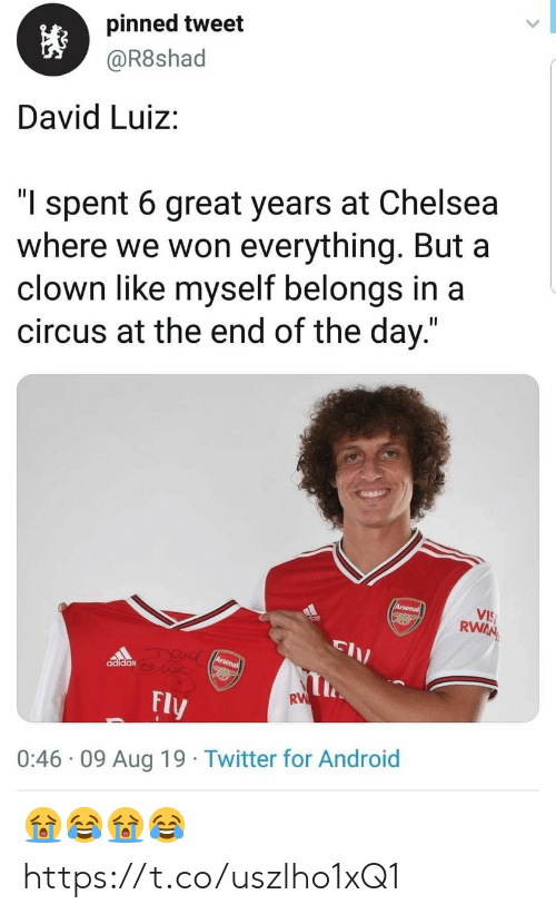 "at the end of the day: pinned tweet  @R8shad  David Luiz:  ""l spent 6 great years at Chelsea  where we won everything. But a  clown like myself belongs in a  circus at the end of the day.""  Arsenal  VIS  RWAN  DUAC Arsena  adidas  RW  Fly  0:46 09 Aug 19 Twitter for Android 😭😂😭😂 https://t.co/uszlho1xQ1"