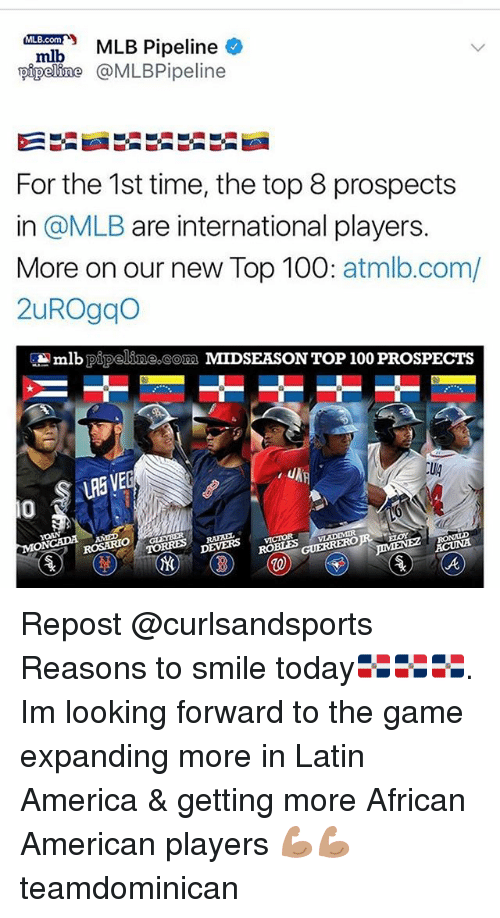 America, Anaconda, and Memes: Pipeline  pipeline @MLBPipeline  For the 1st time, the top 8 prospects  in @MLB are international players.  More on our new Top 100: atmlb.com/  2uROgqo  lb pipeline com MIDSEASON TOP 100 PROSPECTS  LRE VE  Ug  0  ROSARIO  VLADIMIR  DEVERS vcOR Repost @curlsandsports ・・・ ‪Reasons to smile today🇩🇴🇩🇴🇩🇴. Im looking forward to the game expanding more in Latin America & getting more African American players 💪🏽💪🏽‬ teamdominican