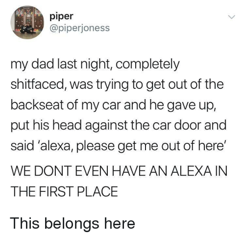 Dad, Head, and Car: piper  @piperjoness  my dad last night, completely  shitfaced, was trying to get out of the  backseat of my car and he gave up,  put his head against the car door and  said 'alexa, please get me out of here'  WE DONT EVEN HAVE AN ALEXA IN  THE FIRST PLACE This belongs here