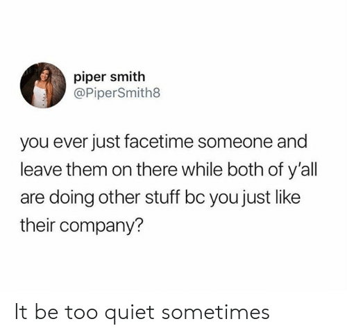 Too Quiet: piper smith  @PiperSmith8  you ever just facetime someone and  leave them on there while both of y'all  are doing other stuff bc you just like  their company? It be too quiet sometimes
