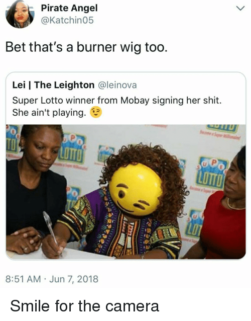 smile for the camera: Pirate Angel  Katchin05  Bet that's a burner wig too  Lei | The Leighton @leinova  Super Lotto winner from Mobay signing her shit.  She ain't playing.  LOTTO  LOTTO  8:51 AM Jun 7, 2018 Smile for the camera