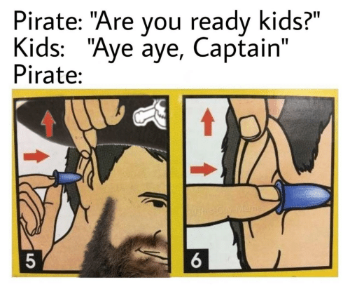 "ready: Pirate: ""Are you ready kids?""  Kids: ""Aye aye, Captain""  Pirate:  UAhis-Guy-Menes  6."