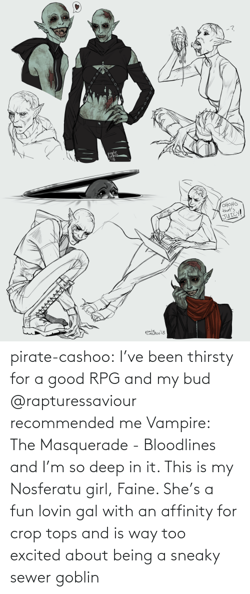 And Is: pirate-cashoo:  I've been thirsty for a good RPG and my bud @rapturessaviour recommended me Vampire: The Masquerade - Bloodlines and I'm so deep in it. This is my Nosferatu girl, Faine. She's a fun lovin gal with an affinity for crop tops and is way too excited about being a sneaky sewer goblin