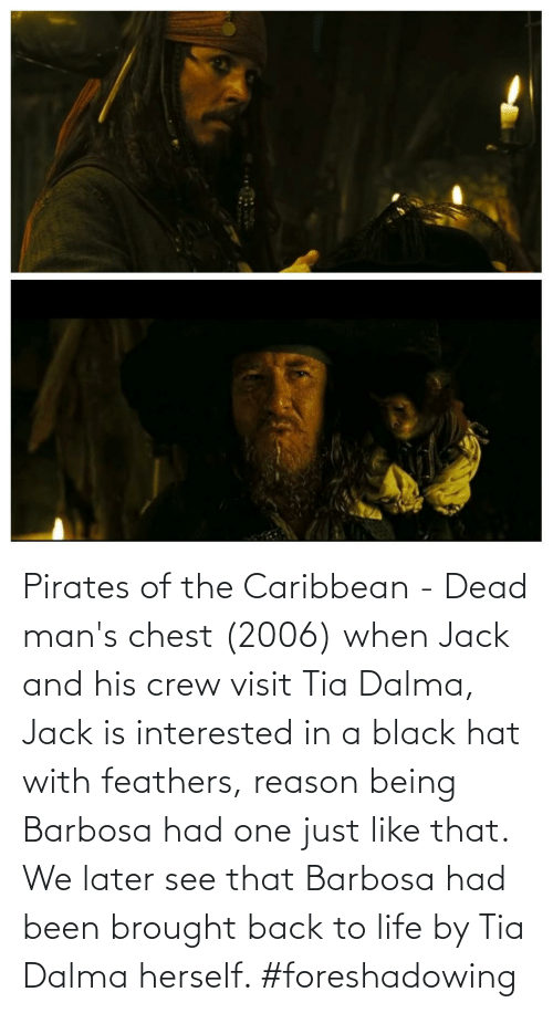 pirates of the caribbean: Pirates of the Caribbean - Dead man's chest (2006) when Jack and his crew visit Tia Dalma, Jack is interested in a black hat with feathers, reason being Barbosa had one just like that. We later see that Barbosa had been brought back to life by Tia Dalma herself. #foreshadowing