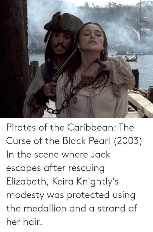 pirates of the caribbean: Pirates of the Caribbean: The Curse of the Black Pearl (2003) In the scene where Jack escapes after rescuing Elizabeth, Keira Knightly's modesty was protected using the medallion and a strand of her hair.