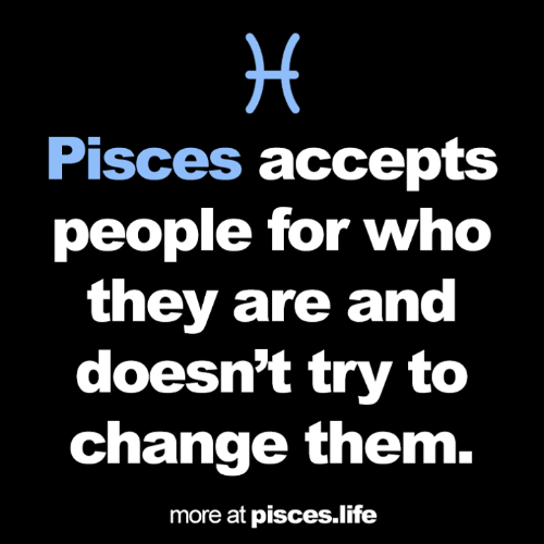 Life, Pisces, and Change: Pisces accepts  people for who  they are and  doesn't try to  change them.  more at pisces.life